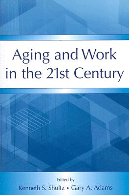 Aging And Work in the 21st Century By Shultz, Kenneth S. (EDT)/ Adams, Gary A. (EDT)